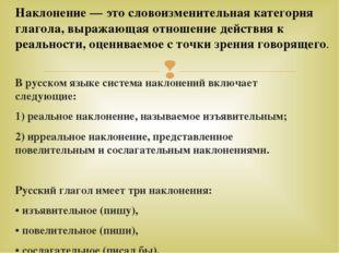 В русском языке система наклонений включает следующие: 1) реальное наклонение