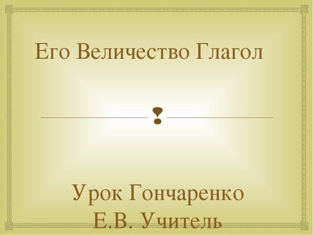 Его Величество Глагол Урок Гончаренко Е.В. Учитель русского и литературы. ГБО...