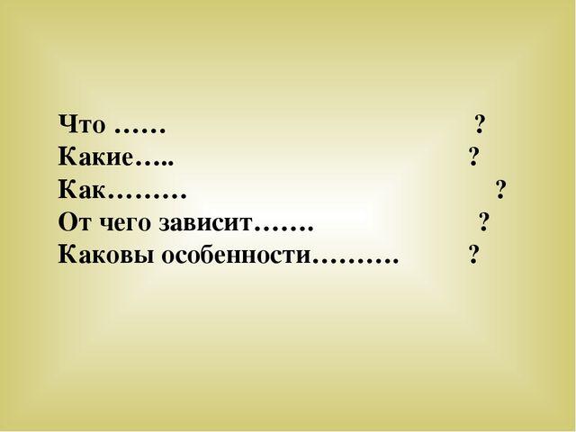 Что …… ? Какие….. ? Как……… ? От чего зависит……. ? Каковы особенности………. ?