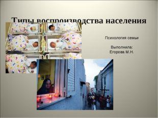 Типы воспроизводства населения Психология семьи Выполнила: Егорова М.Н.