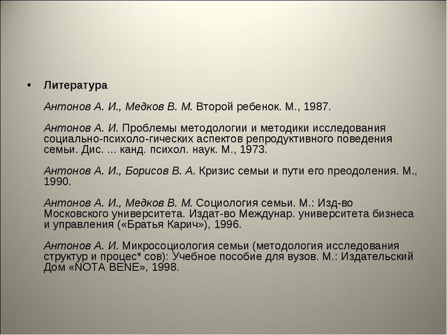 Литература Антонов А. И., Медков В. М.Второй ребенок. М., 1987. Антонов А. И...