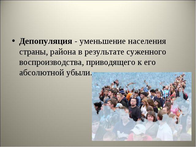 Депопуляция- уменьшение населения страны, района в результате суженного восп...