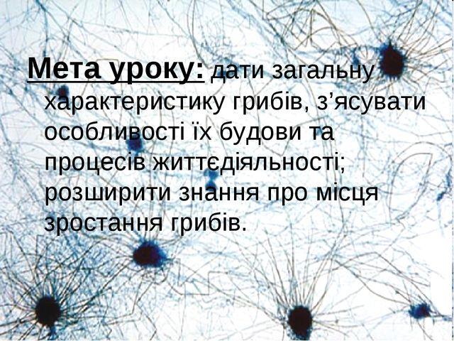 Мета уроку: дати загальну характеристику грибів, з'ясувати особливості їх буд...