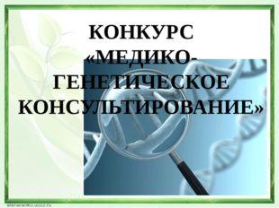 КОНКУРС «МЕДИКО-ГЕНЕТИЧЕСКОЕ КОНСУЛЬТИРОВАНИЕ»