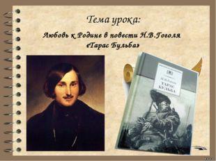 Тема урока: Любовь к Родине в повести Н.В.Гоголя «Тарас Бульба»