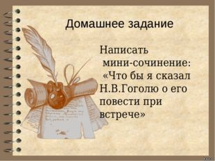 Домашнее задание Написать мини-сочинение: «Что бы я сказал Н.В.Гоголю о его