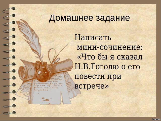 Домашнее задание Написать мини-сочинение: «Что бы я сказал Н.В.Гоголю о его...