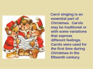 Carol singing is an essential part of Christmas. Carols may be traditional o