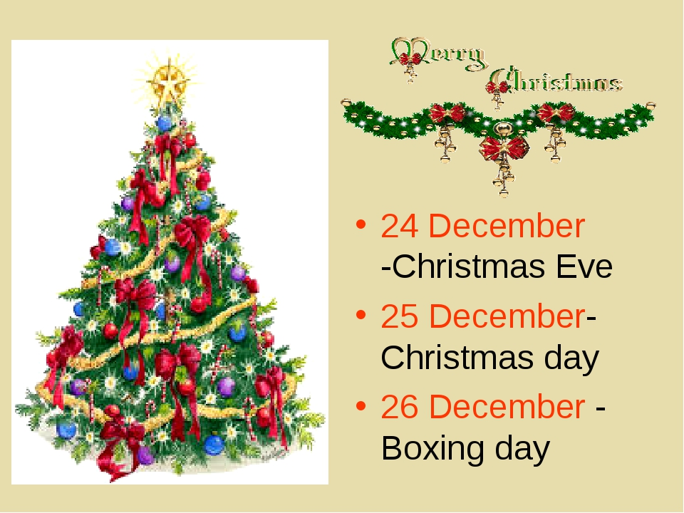 24 December -Christmas Eve 25 December-Christmas day 26 December - Boxing day