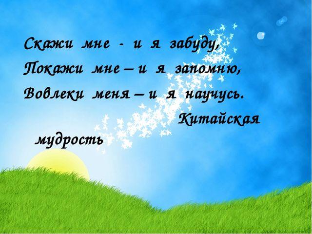 Скажи мне - и я забуду, Покажи мне – и я запомню, Вовлеки меня – и я научусь....