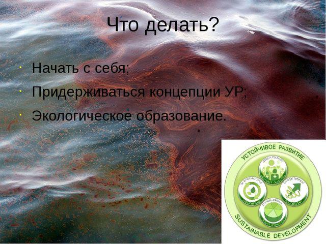 Что делать? Начать с себя; Придерживаться концепции УР; Экологическое образов...