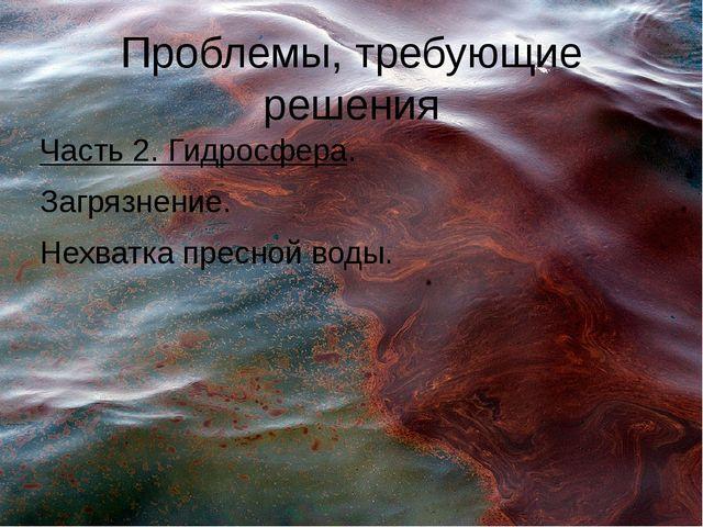 Проблемы, требующие решения Часть 2. Гидросфера. Загрязнение. Нехватка пресно...
