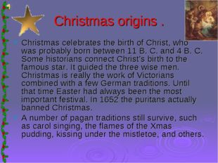 Christmas origins . Christmas celebrates the birth of Christ, who was probabl