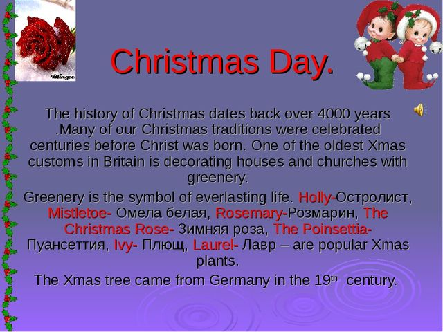 Christmas Day. The history of Christmas dates back over 4000 years .Many of o...