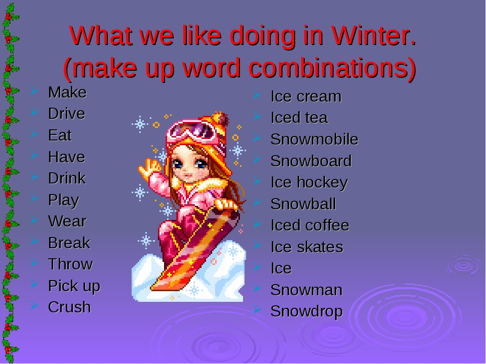 What we like doing in Winter. (make up word combinations) Make Drive Eat Have...