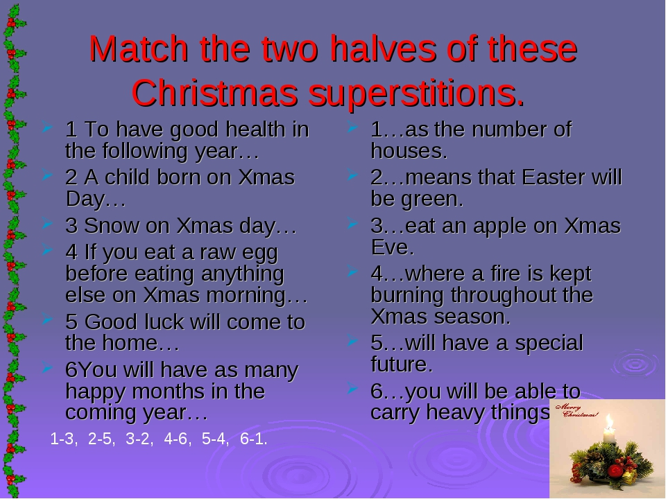 Match the two halves of these Christmas superstitions. 1 To have good health...