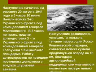 Наступление началось на рассвете 20 августа 1944 года в 6 часов 10 минут. Нач