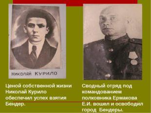 . Ценой собственной жизни Николай Курило обеспечил успех взятия Бендер. Свод