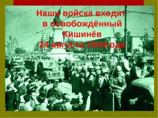 Наши войска входят в освобождённый Кишинёв 24 августа 1944года