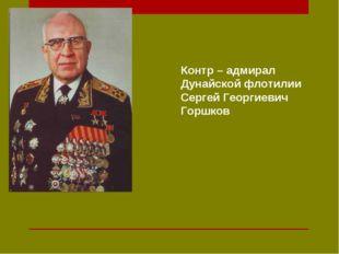 Контр – адмирал Дунайской флотилии Сергей Георгиевич Горшков