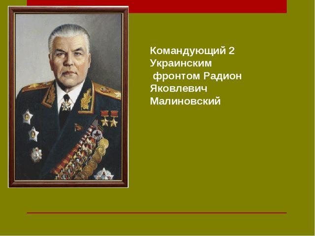Командующий 2 Украинским фронтом Радион Яковлевич Малиновский