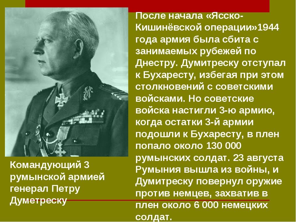 Командующий 3 румынской армией генерал Петру Думетреску После начала «Ясско-К...