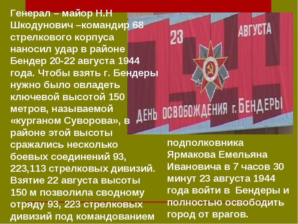 Генерал – майор Н.Н Шкодунович –командир 68 стрелкового корпуса наносил удар...