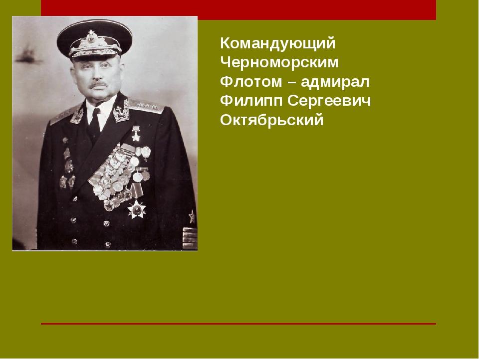 Командующий Черноморским Флотом – адмирал Филипп Сергеевич Октябрьский