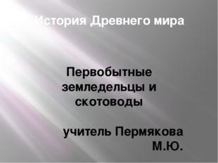 История Древнего мира Первобытные земледельцы и скотоводы учитель Пермякова М