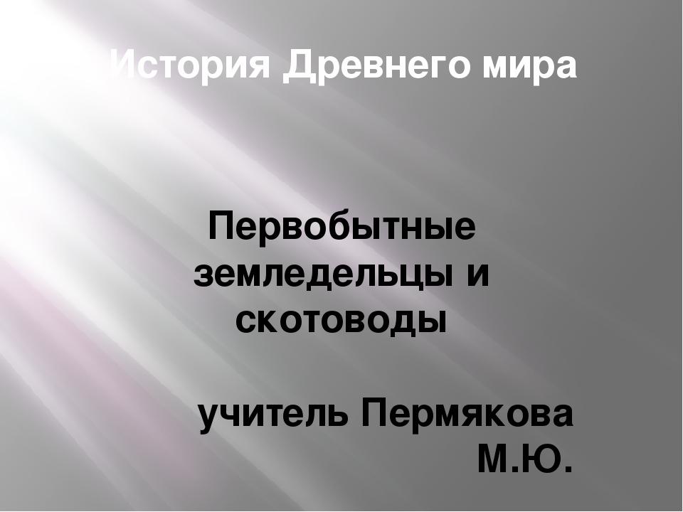 История Древнего мира Первобытные земледельцы и скотоводы учитель Пермякова М...