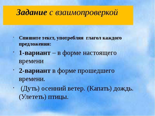 Задание с взаимопроверкой Спишите текст, употребляя глагол каждого предложени...