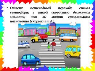 Ответ: пешеходный переход; сигнал светофора; с какой скоростью движутся машин
