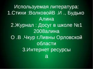 Используемая литература: 1.Стихи :ВолковойВ .И ., Будько Алина 2.Журнал : Дос