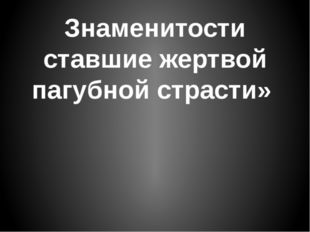 Знаменитости ставшие жертвой пагубной страсти»