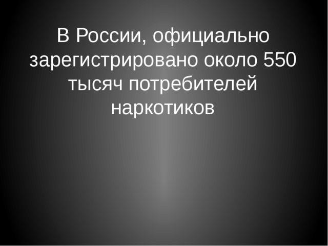 В России, официально зарегистрировано около 550 тысяч потребителей наркотиков