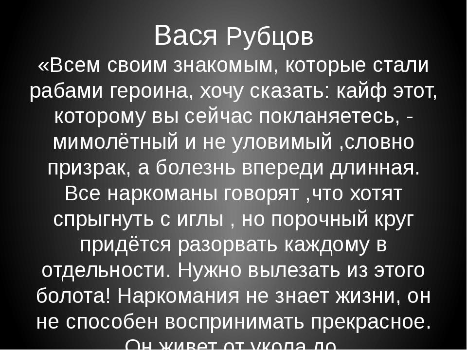 Вася Рубцов «Всем своим знакомым, которые стали рабами героина, хочу сказать:...