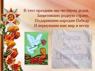 В этот праздник мы чествуем дедов, Защитивших родную страну, Подарившим наро