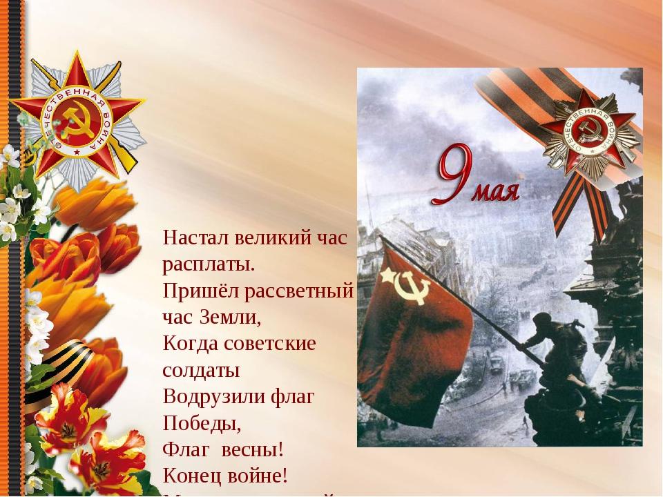 Настал великий час расплаты. Пришёл рассветный час Земли, Когда советские со...