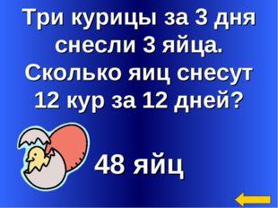 Три курицы за 3 дня снесли 3 яйца. Сколько яиц снесут 12 кур за 12 дней? 48 яйц
