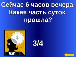 Сейчас 6 часов вечера. Какая часть суток прошла? 3/4