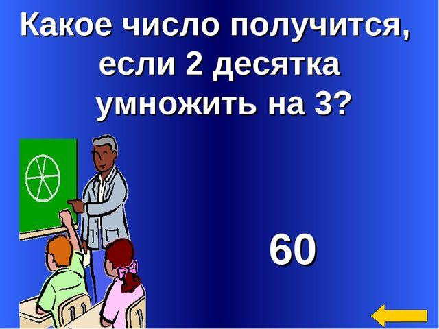 Какое число получится, если 2 десятка умножить на 3? 60