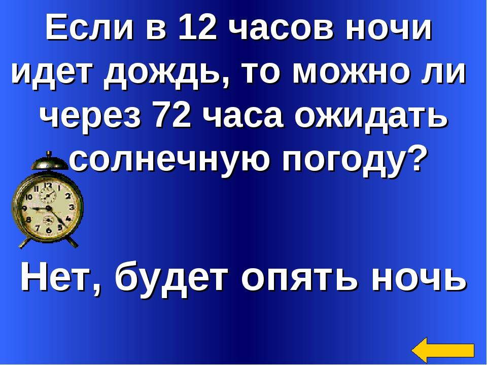 Если в 12 часов ночи идет дождь, то можно ли через 72 часа ожидать солнечную...
