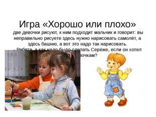 Игра «Хорошо или плохо» две девочки рисуют, к ним подходит мальчик и говорит: