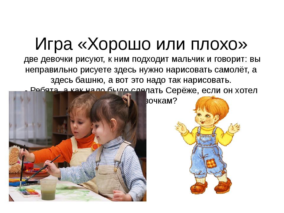 Игра «Хорошо или плохо» две девочки рисуют, к ним подходит мальчик и говорит:...