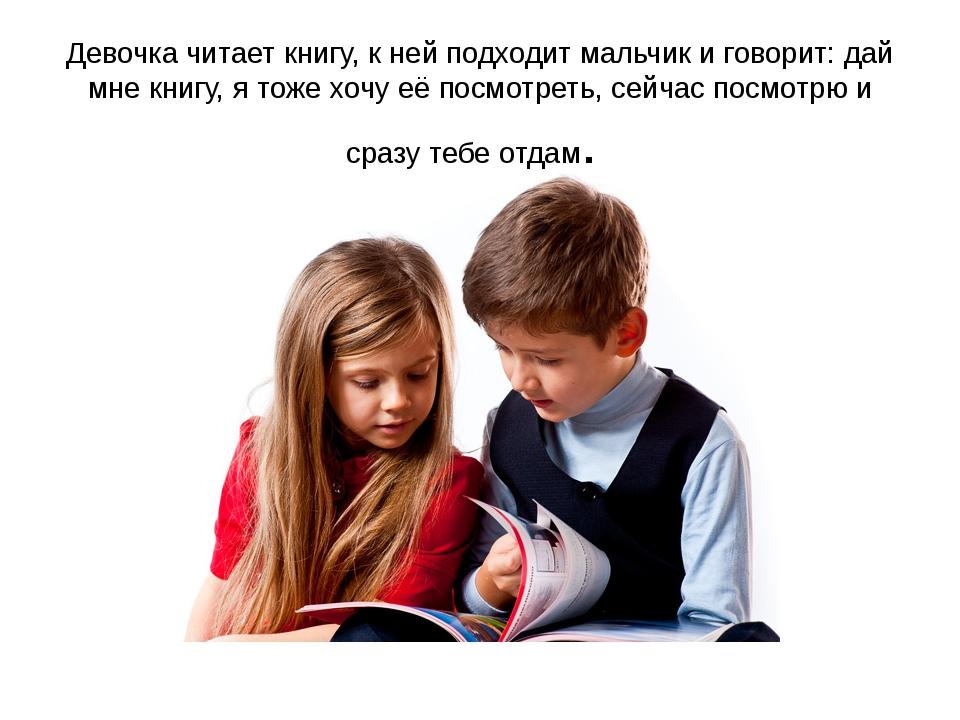 Девочка читает книгу, к ней подходит мальчик и говорит: дай мне книгу, я тоже...