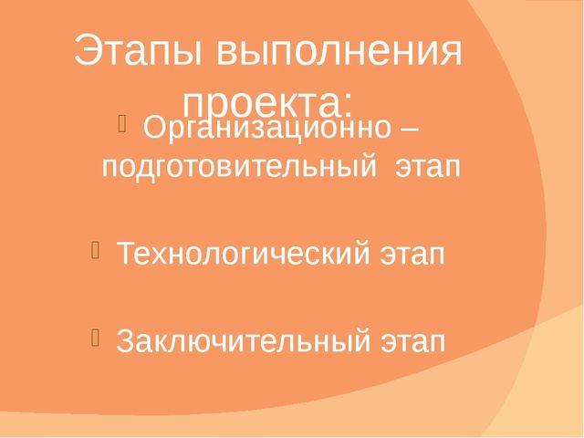 Этапы выполнения проекта: Организационно – подготовительный этап Технологичес...