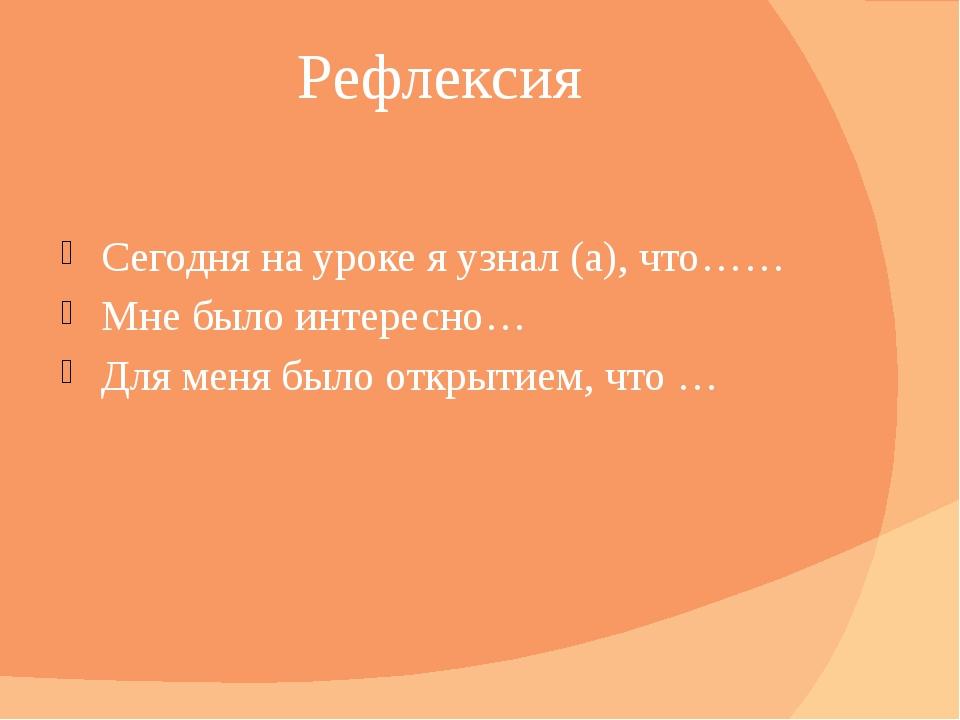 Рефлексия Сегодня на уроке я узнал (а), что…… Мне было интересно… Для меня бы...
