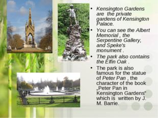 Kensington Gardens are the private gardens of Kensington Palace. You can see