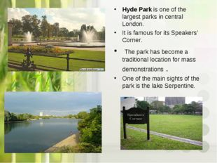 Hyde Park is one of the largest parks in central London. It is famous for its