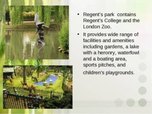 Regent's park contains Regent's College and the London Zoo. It provides wide